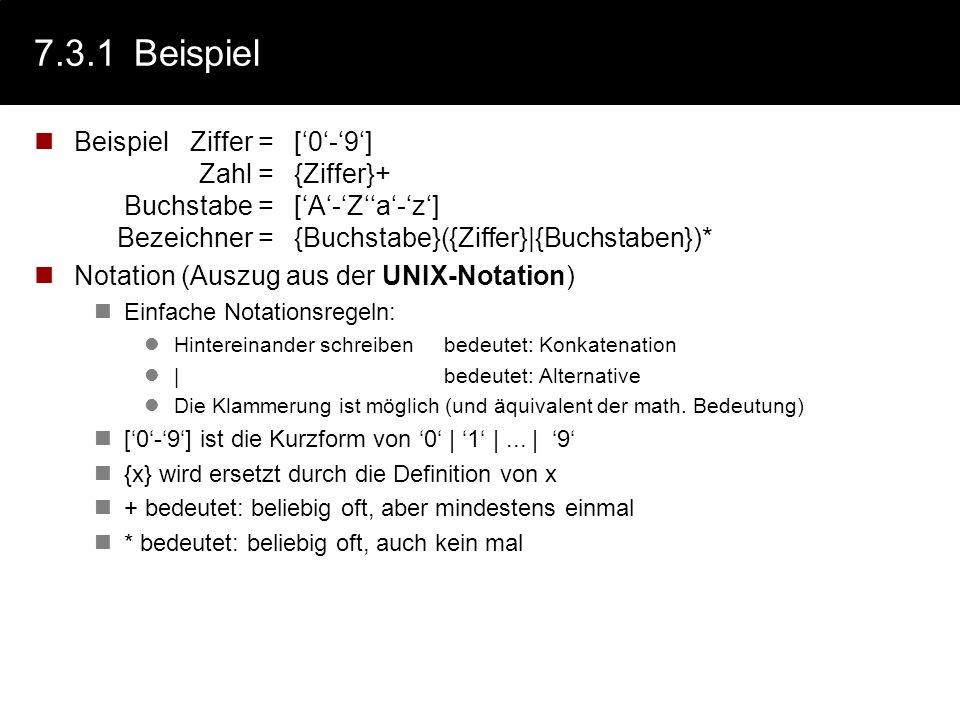 7.3.1 BeispielBeispiel Ziffer = ['0'-'9'] Zahl = {Ziffer}+ Buchstabe = ['A'-'Z''a'-'z'] Bezeichner = {Buchstabe}({Ziffer}|{Buchstaben})*